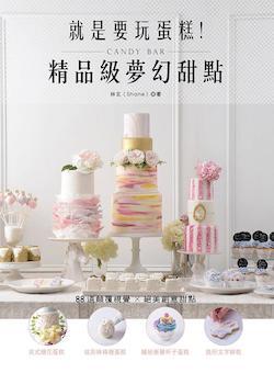 就是要玩蛋糕!精品級夢幻甜點Candy Bar : 英式糖花蛋糕、炫彩棒棒糖蛋糕、繽紛漸層杯子蛋糕、造形文字餅乾等, 88道顛覆視覺的創意甜點 = Cake play