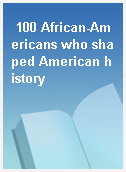100 African-Americans who shaped American history