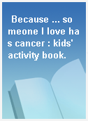 Because ... someone I love has cancer : kids