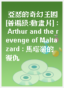 亞瑟的奇幻王國[普遍級:動畫片] : Arthur and the revenge of Maltazard : 馬塔殺的復仇