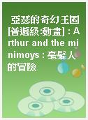 亞瑟的奇幻王國[普遍級:動畫] : Arthur and the minimoys : 毫髮人的冒險