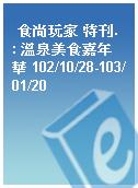 食尚玩家 特刊. : 溫泉美食嘉年華 102/10/28-103/01/20