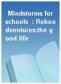 Mindstorms for schools  : Roboadventures:the good life