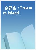 金銀島 : Treasure island.