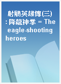 射鵰英雄傳(三) : 降龍神掌 = The eagle-shooting heroes