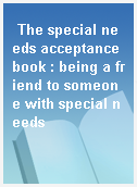 The special needs acceptance book : being a friend to someone with special needs