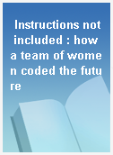 Instructions not included : how a team of women coded the future