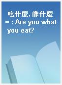 吃什麼, 像什麼 = : Are you what you eat?