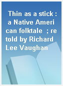 Thin as a stick : a Native American folktale  ; retold by Richard Lee Vaughan