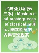 古典魔力客[第三季] : Masters and masterpieces of classical music : 幽默創意的古典音樂饗宴