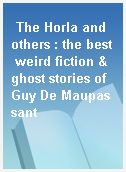 The Horla and others : the best weird fiction & ghost stories of Guy De Maupassant