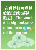 在世界轉角遇見愛[保護級:溫馨.勵志] : The world is big and salvation lurks around the corner