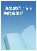 海龍號(7) : 食人魚的攻擊!?