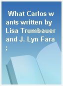 What Carlos wants written by Lisa Trumbauer and J. Lyn Fara ;