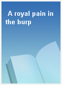 A royal pain in the burp