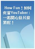 How Fun!如何爽當YouTuber : 一起開心拍片接業配!