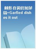 顧影自憐的加菲貓=Garfied dishes it out