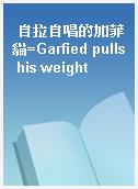 自拉自唱的加菲貓=Garfied pulls his weight