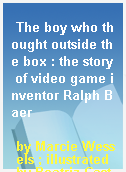 The boy who thought outside the box : the story of video game inventor Ralph Baer