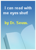 I can read with me eyes shut!