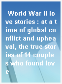 World War II love stories : at a time of global conflict and upheaval, the true stories of 14 couples who found love
