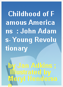 Childhood of Famous Americans  : John Adams- Young Revolutionary