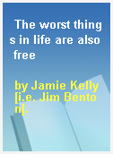 The worst things in life are also free