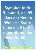 Symphonie Nr. 9, e-moll, op. 95 (Aus der Neuen Welt) = : Symphony no. 9 in E minor (From the New World)