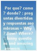 Por que? como? donde? : preguntas divertidas y respuestas asombrosas = Why? How? Where? : funny questions and amazing answers