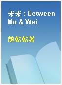 末末 : Between Mo & Wei