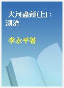 大河盡頭(上) : 溯流