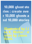 10,000 ghost stories : create over 10,000 ghosts and 10,000 stories