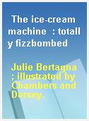 The ice-cream machine  : totally fizzbombed