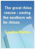 The great rhino rescue : saving the southern white rhinos