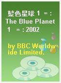 藍色星球 1  = : The Blue Planet 1   = : 2002
