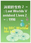 消逝的生物 2  = : Lost Worlds Vanished Lives 2  = : 1998