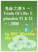 生命之源 6  = : Trials Of Life: Episodes 11 & 12  = : 2000