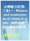 古典魔力客[第三季] = : Masters and masterpieces of classical music : 幽默創意的古典音樂饗宴