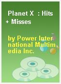 Planet X  : Hits + Misses