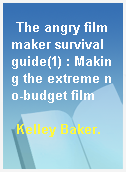 The angry filmmaker survival guide(1) : Making the extreme no-budget film