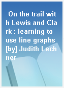 On the trail with Lewis and Clark : learning to use line graphs [by] Judith Lechner