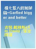 橫七豎八的加菲貓=Garfied bigger and better