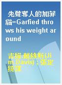 先聲奪人的加菲貓=Garfied throws his weight around