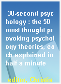 30-second psychology : the 50 most thought-provoking psychology theories, each explained in half a minute