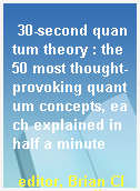30-second quantum theory : the 50 most thought-provoking quantum concepts, each explained in half a minute