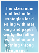 The classroom troubleshooter  : strategies for dealing with marking and paperwork, discipline, evaluation and learning through language