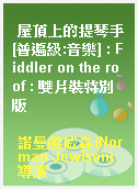 屋頂上的提琴手[普遍級:音樂] : Fiddler on the roof : 雙片裝特別版