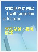 穿越世界走向你 : I will cross time for you